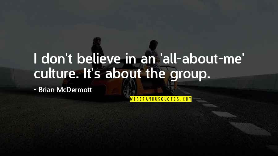 All About Me Quotes By Brian McDermott: I don't believe in an 'all-about-me' culture. It's