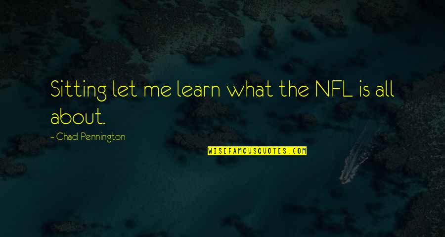 All About Me Quotes By Chad Pennington: Sitting let me learn what the NFL is