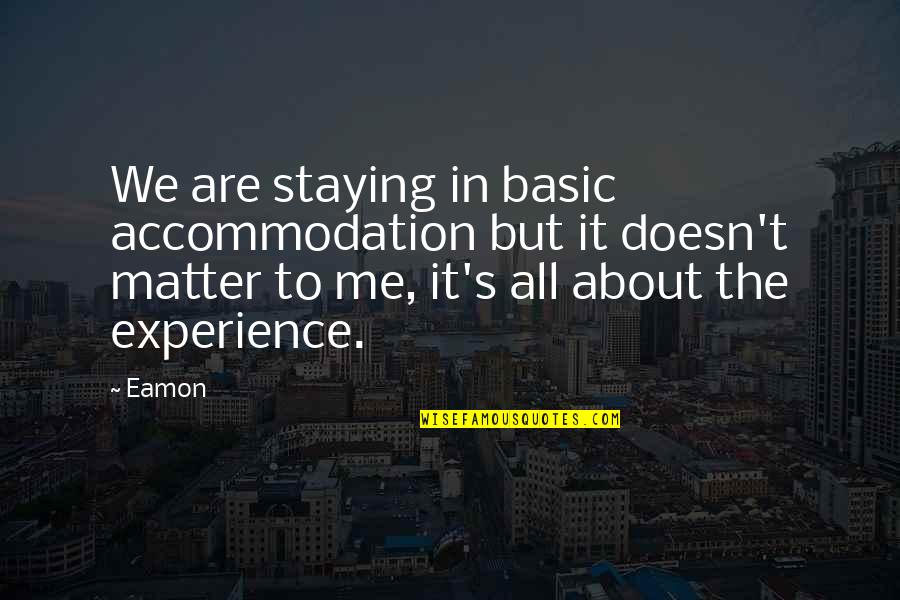 All About Me Quotes By Eamon: We are staying in basic accommodation but it