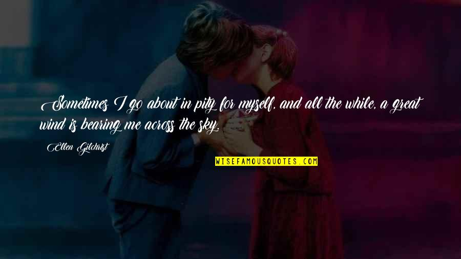 All About Me Quotes By Ellen Gilchrist: Sometimes I go about in pity for myself,