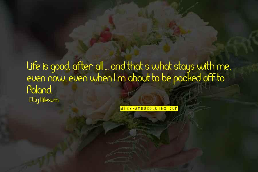 All About Me Quotes By Etty Hillesum: Life is good, after all ... and that's