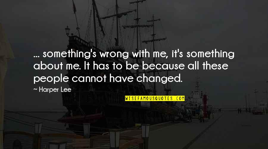 All About Me Quotes By Harper Lee: ... something's wrong with me, it's something about