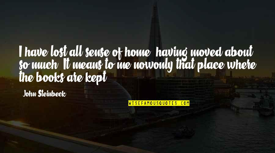 All About Me Quotes By John Steinbeck: I have lost all sense of home, having