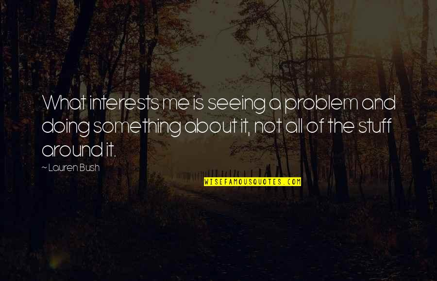 All About Me Quotes By Lauren Bush: What interests me is seeing a problem and