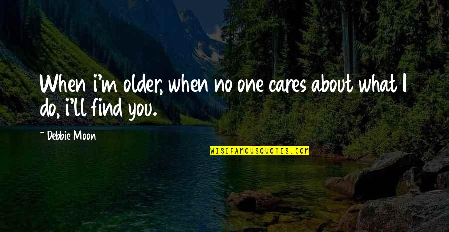 All About Us Love Quotes By Debbie Moon: When i'm older, when no one cares about