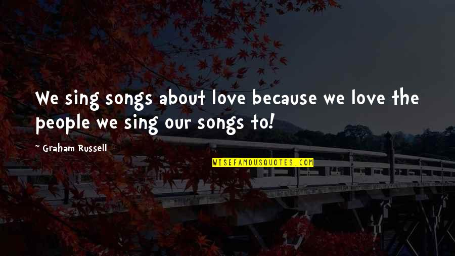 All About Us Love Quotes By Graham Russell: We sing songs about love because we love