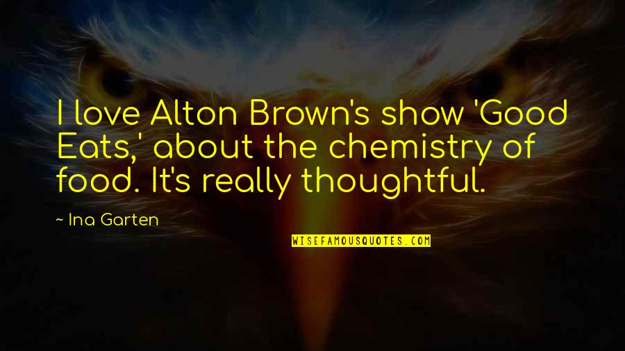 All About Us Love Quotes By Ina Garten: I love Alton Brown's show 'Good Eats,' about