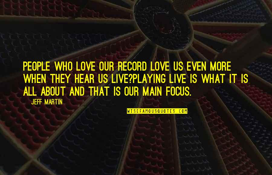 All About Us Love Quotes By Jeff Martin: People who love our record love us even