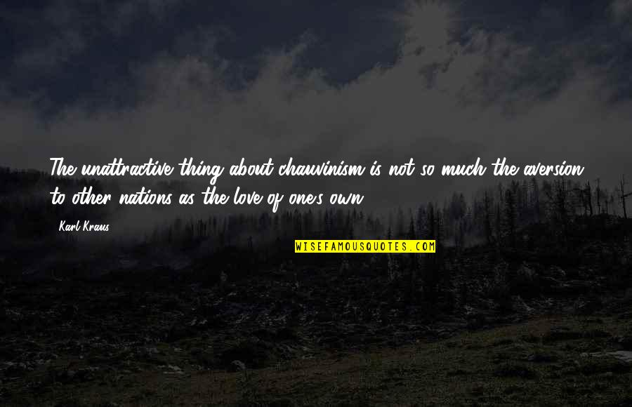 All About Us Love Quotes By Karl Kraus: The unattractive thing about chauvinism is not so