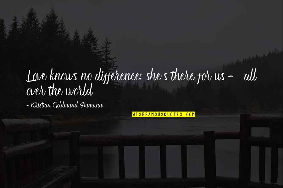 All About Us Love Quotes By Kristian Goldmund Aumann: Love knows no difference; she's there for us