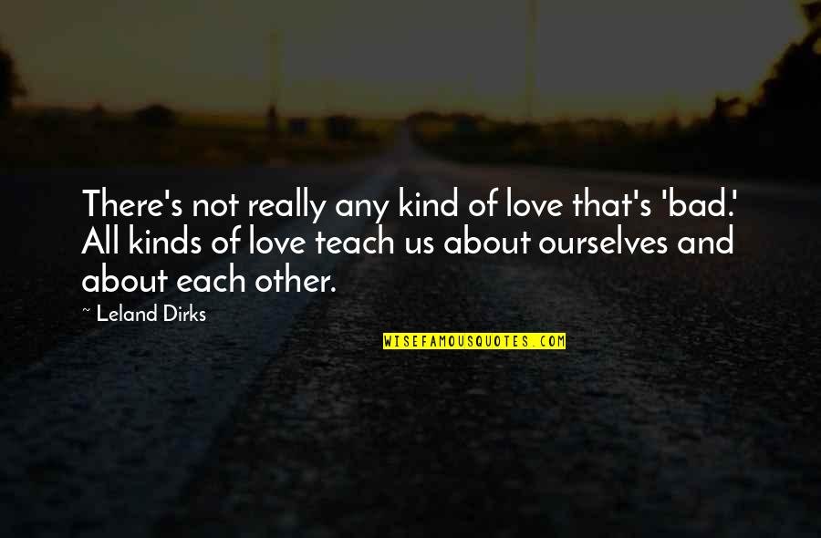 All About Us Love Quotes By Leland Dirks: There's not really any kind of love that's