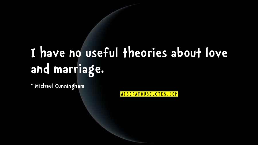 All About Us Love Quotes By Michael Cunningham: I have no useful theories about love and