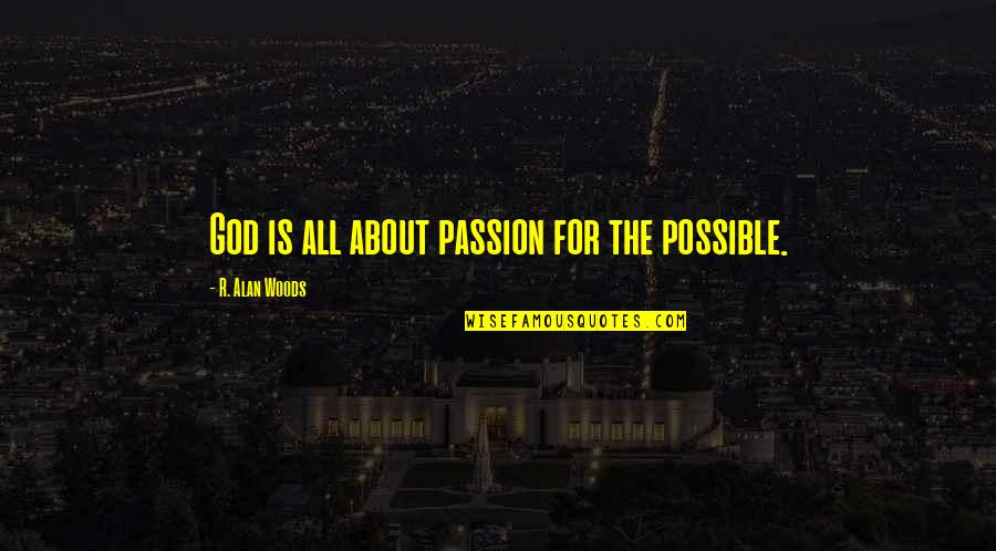 All About Us Love Quotes By R. Alan Woods: God is all about passion for the possible.