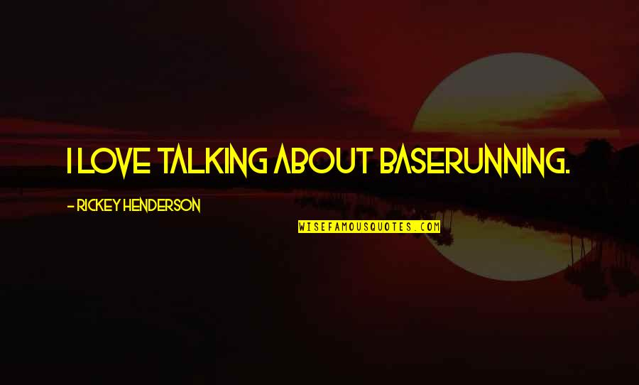 All About Us Love Quotes By Rickey Henderson: I love talking about baserunning.