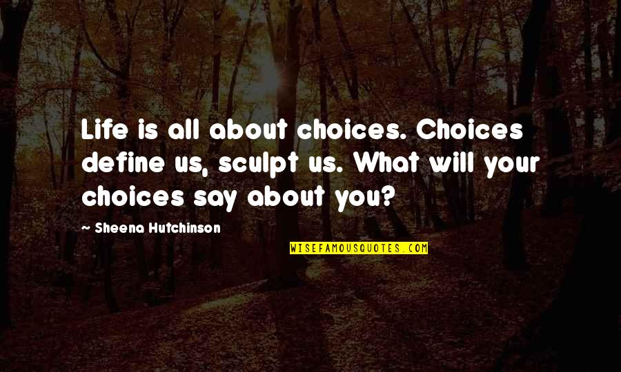 All About Us Love Quotes By Sheena Hutchinson: Life is all about choices. Choices define us,