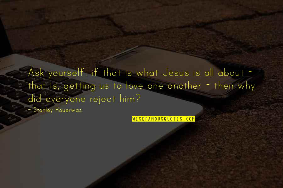 All About Us Love Quotes By Stanley Hauerwas: Ask yourself: if that is what Jesus is