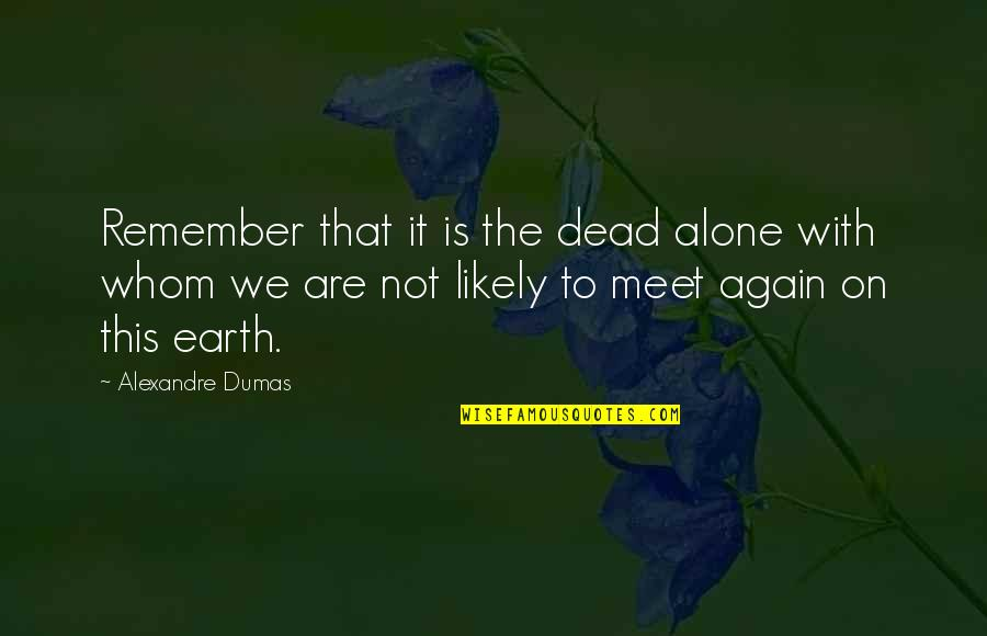 All Alone Again Quotes By Alexandre Dumas: Remember that it is the dead alone with