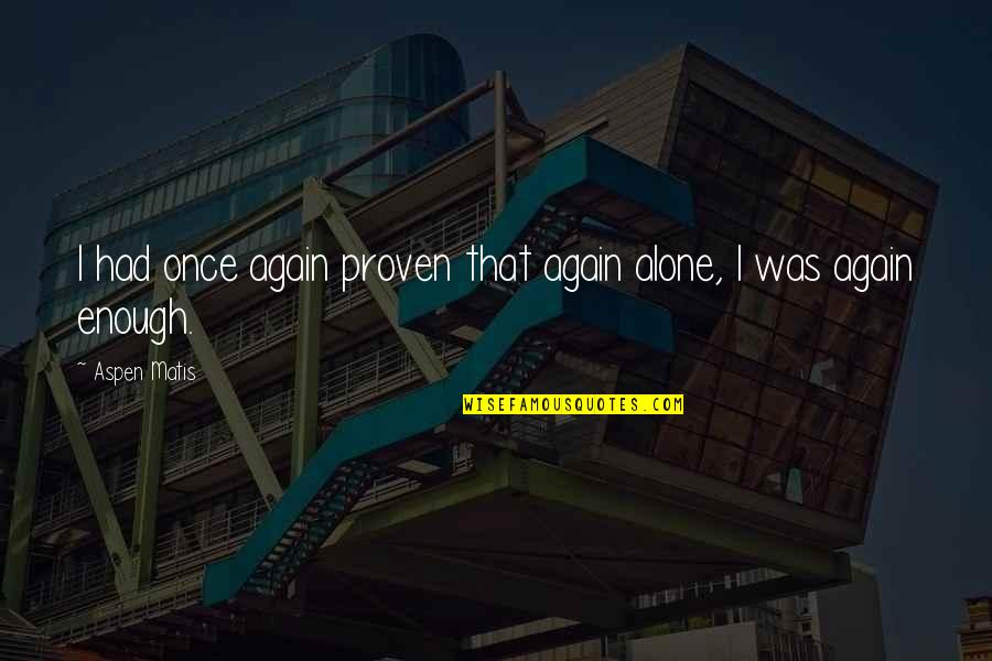 All Alone Again Quotes By Aspen Matis: I had once again proven that again alone,