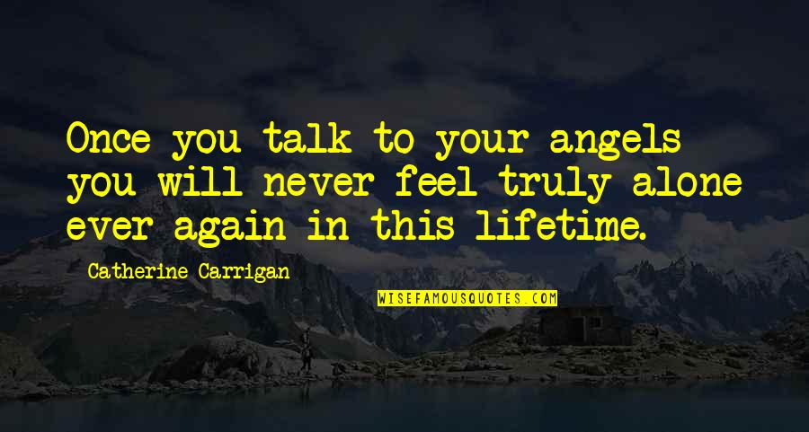 All Alone Again Quotes By Catherine Carrigan: Once you talk to your angels you will