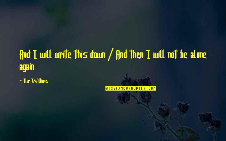 All Alone Again Quotes By Dar Williams: And I will write this down / And