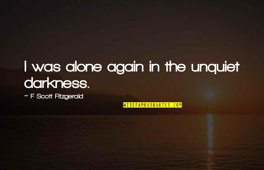 All Alone Again Quotes By F Scott Fitzgerald: I was alone again in the unquiet darkness.