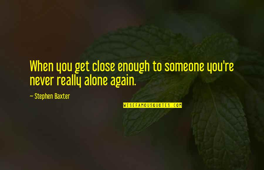 All Alone Again Quotes By Stephen Baxter: When you get close enough to someone you're
