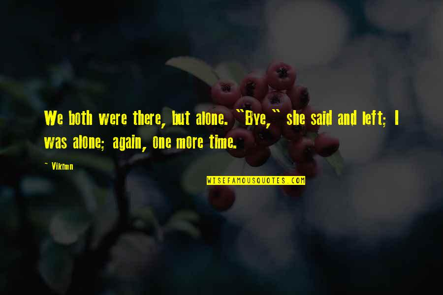"All Alone Again Quotes By Vikrmn: We both were there, but alone. ""Bye,"" she"