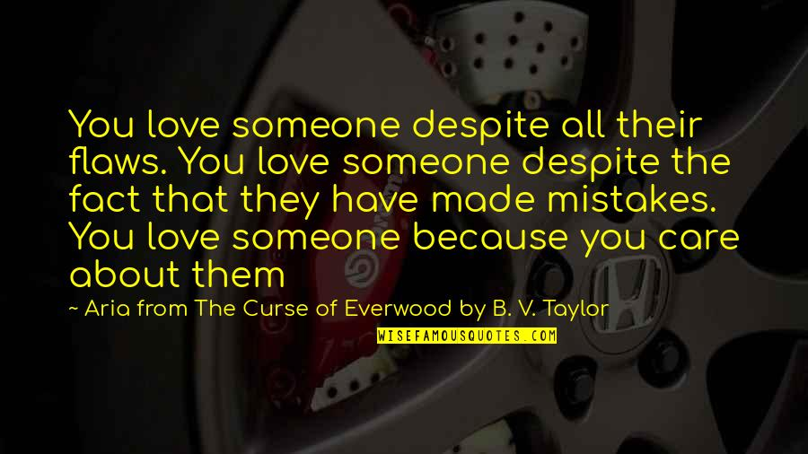 All Because Of You Love Quotes By Aria From The Curse Of Everwood By B. V. Taylor: You love someone despite all their flaws. You