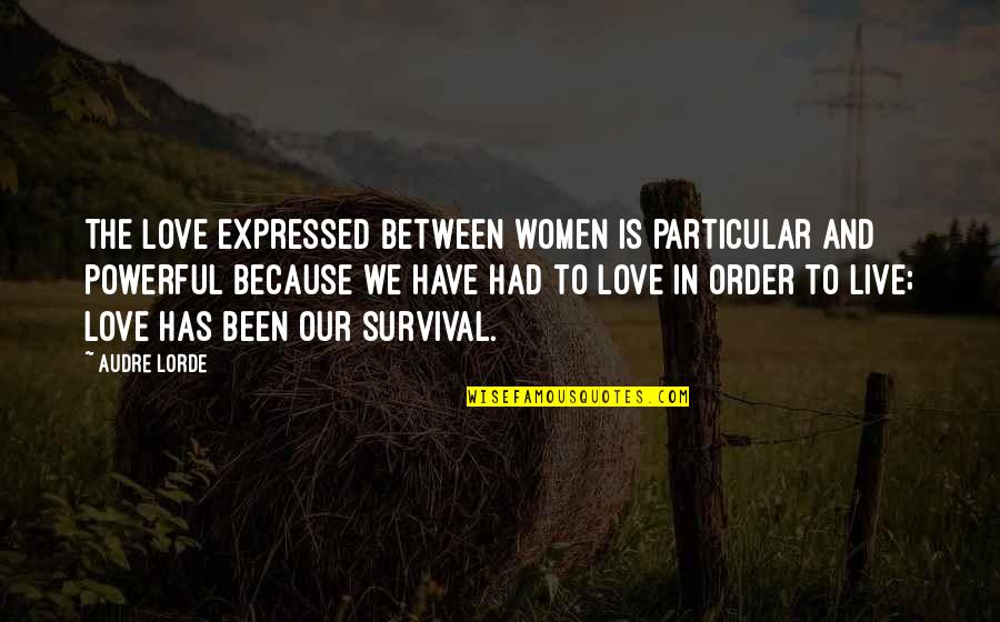 All Because Of You Love Quotes By Audre Lorde: The love expressed between women is particular and