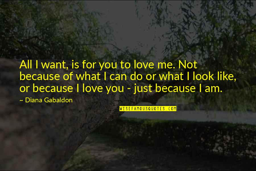 All Because Of You Love Quotes By Diana Gabaldon: All I want, is for you to love