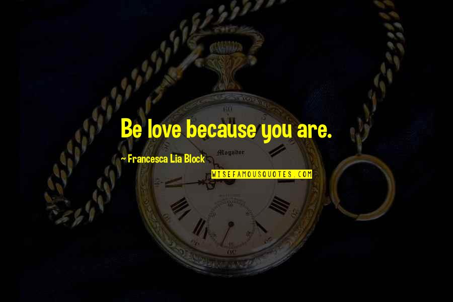All Because Of You Love Quotes By Francesca Lia Block: Be love because you are.