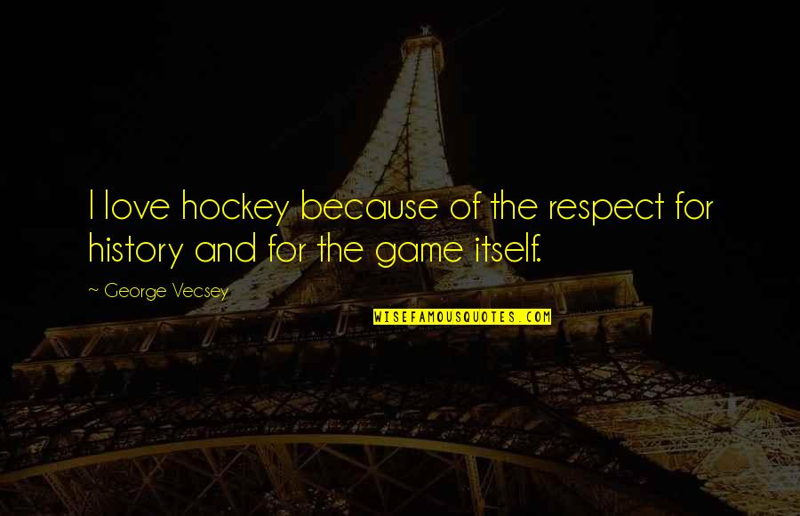 All Because Of You Love Quotes By George Vecsey: I love hockey because of the respect for