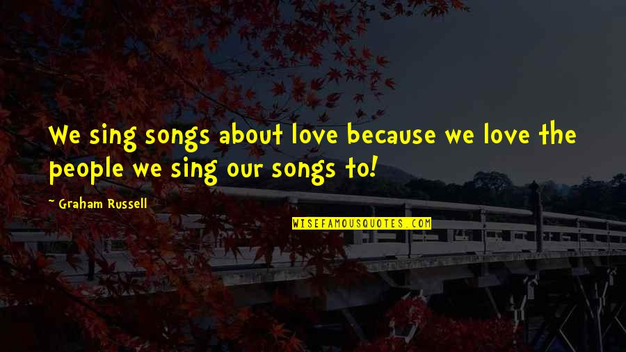 All Because Of You Love Quotes By Graham Russell: We sing songs about love because we love