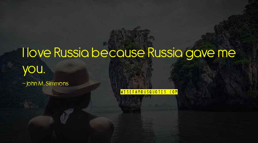 All Because Of You Love Quotes By John M. Simmons: I love Russia because Russia gave me you.