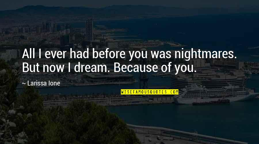 All Because Of You Love Quotes By Larissa Ione: All I ever had before you was nightmares.