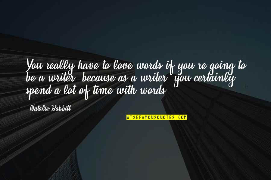 All Because Of You Love Quotes By Natalie Babbitt: You really have to love words if you're