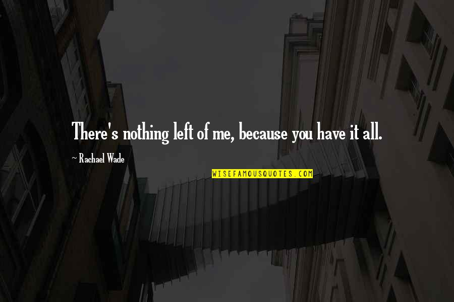 All Because Of You Love Quotes By Rachael Wade: There's nothing left of me, because you have