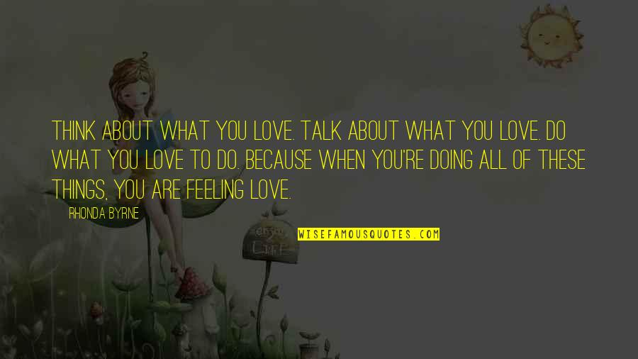 All Because Of You Love Quotes By Rhonda Byrne: Think about what you love. Talk about what