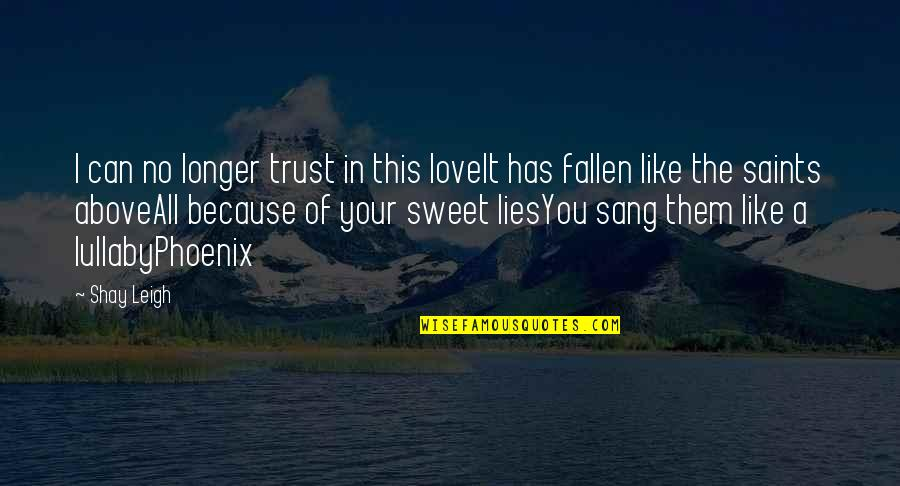 All Because Of You Love Quotes By Shay Leigh: I can no longer trust in this loveIt
