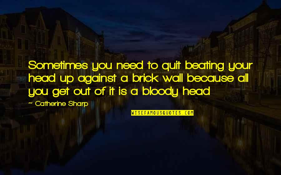 All Because Of You Quotes By Catherine Sharp: Sometimes you need to quit beating your head