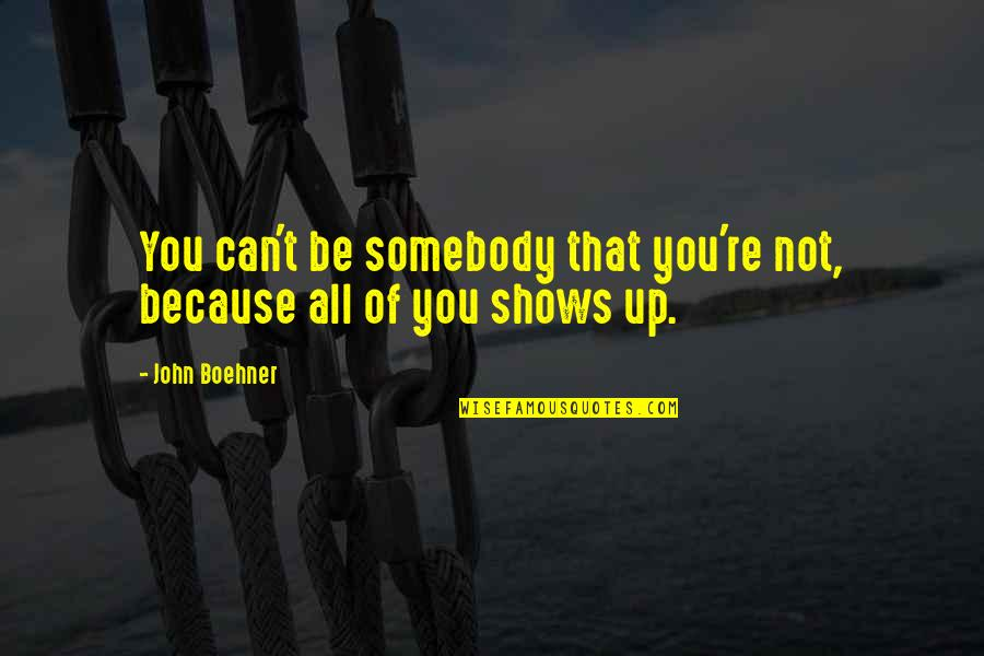 All Because Of You Quotes By John Boehner: You can't be somebody that you're not, because
