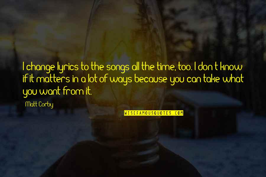 All Because Of You Quotes By Matt Corby: I change lyrics to the songs all the