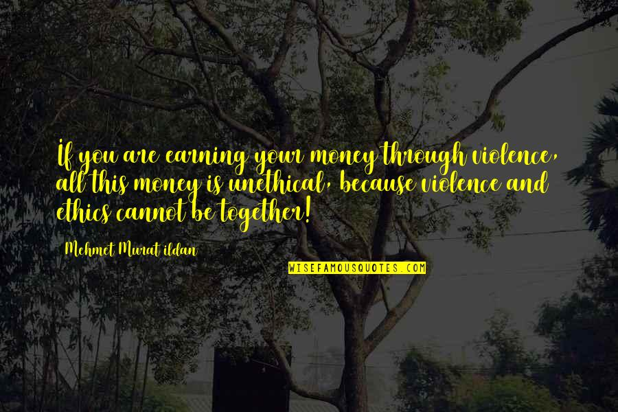 All Because Of You Quotes By Mehmet Murat Ildan: If you are earning your money through violence,