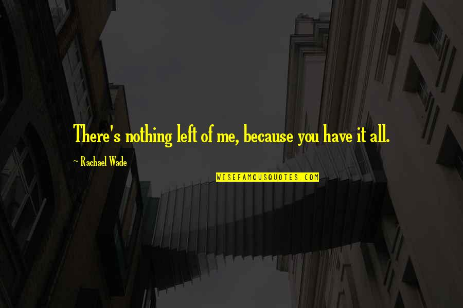 All Because Of You Quotes By Rachael Wade: There's nothing left of me, because you have