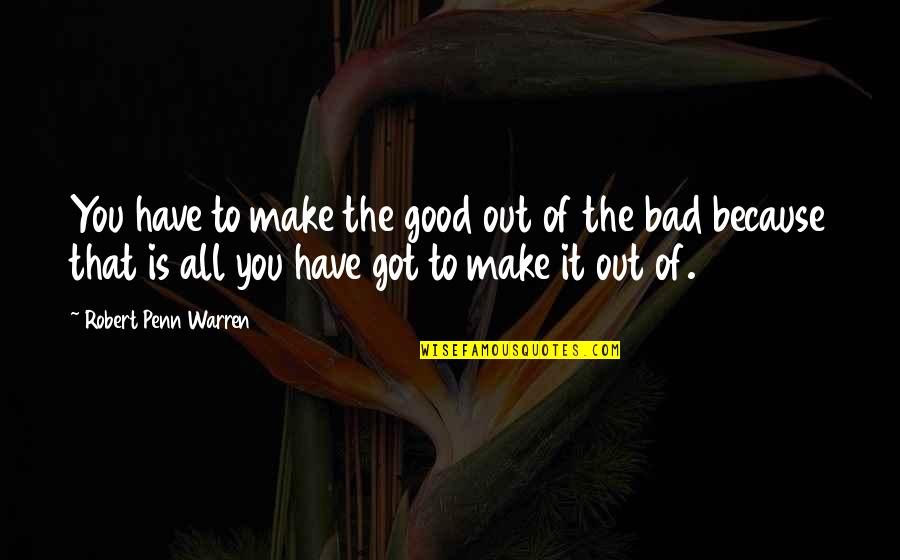 All Because Of You Quotes By Robert Penn Warren: You have to make the good out of