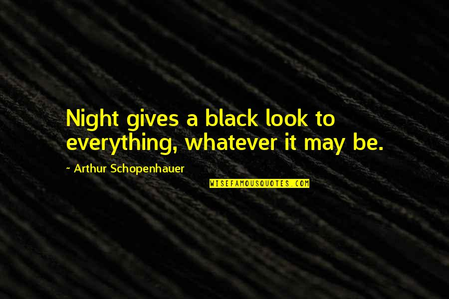 All Black Everything Quotes By Arthur Schopenhauer: Night gives a black look to everything, whatever