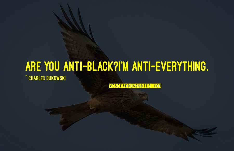 All Black Everything Quotes By Charles Bukowski: Are you anti-black?I'm anti-everything.