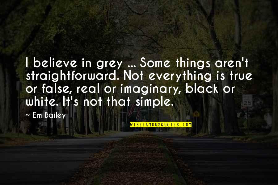 All Black Everything Quotes By Em Bailey: I believe in grey ... Some things aren't