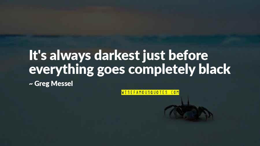 All Black Everything Quotes By Greg Messel: It's always darkest just before everything goes completely