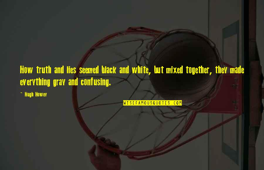 All Black Everything Quotes By Hugh Howey: How truth and lies seemed black and white,